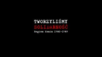 """Tworzyliśmy Solidarność. Region Konin """"1980-89"""". Część 1/6"""